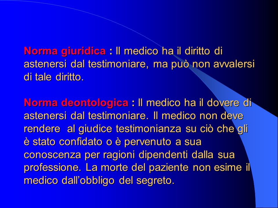 Norma giuridica : Il medico ha il diritto di astenersi dal testimoniare, ma può non avvalersi di tale diritto.