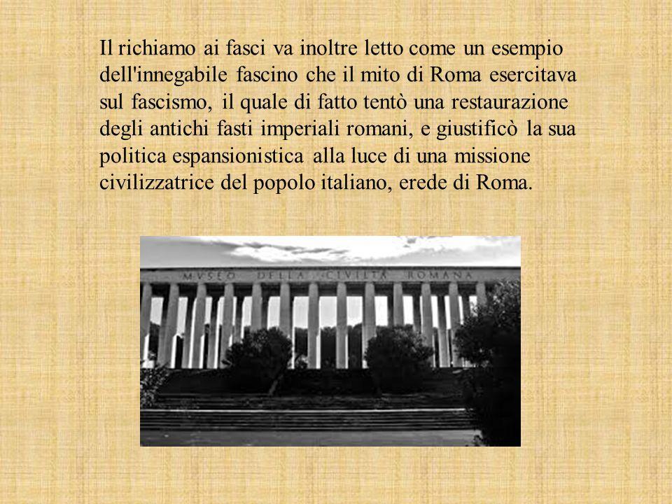 Il richiamo ai fasci va inoltre letto come un esempio dell innegabile fascino che il mito di Roma esercitava sul fascismo, il quale di fatto tentò una restaurazione degli antichi fasti imperiali romani, e giustificò la sua politica espansionistica alla luce di una missione civilizzatrice del popolo italiano, erede di Roma.