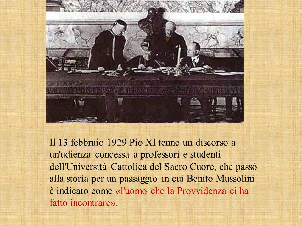 Il 13 febbraio 1929 Pio XI tenne un discorso a un udienza concessa a professori e studenti dell Università Cattolica del Sacro Cuore, che passò alla storia per un passaggio in cui Benito Mussolini è indicato come «l uomo che la Provvidenza ci ha fatto incontrare».