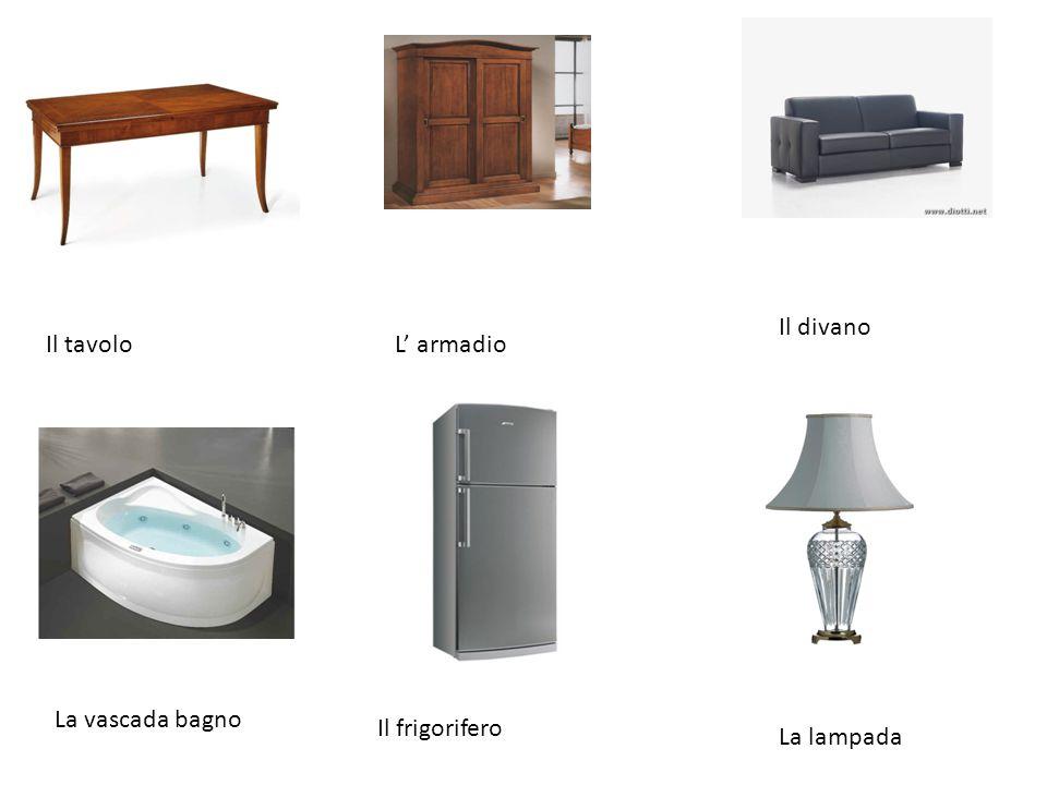 Il divano Il tavolo L' armadio La vascada bagno Il frigorifero La lampada