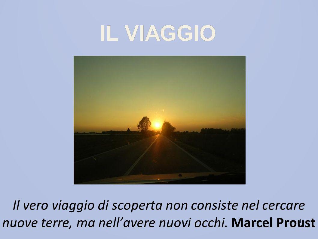 IL VIAGGIO Il vero viaggio di scoperta non consiste nel cercare nuove terre, ma nell'avere nuovi occhi. Marcel Proust.