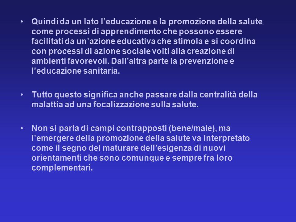 Quindi da un lato l'educazione e la promozione della salute come processi di apprendimento che possono essere facilitati da un'azione educativa che stimola e si coordina con processi di azione sociale volti alla creazione di ambienti favorevoli. Dall'altra parte la prevenzione e l'educazione sanitaria.