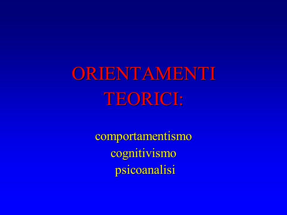 ORIENTAMENTI TEORICI: comportamentismo cognitivismo psicoanalisi