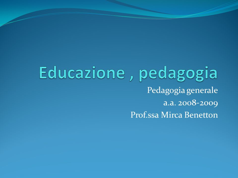 Pedagogia generale a.a. 2008-2009 Prof.ssa Mirca Benetton