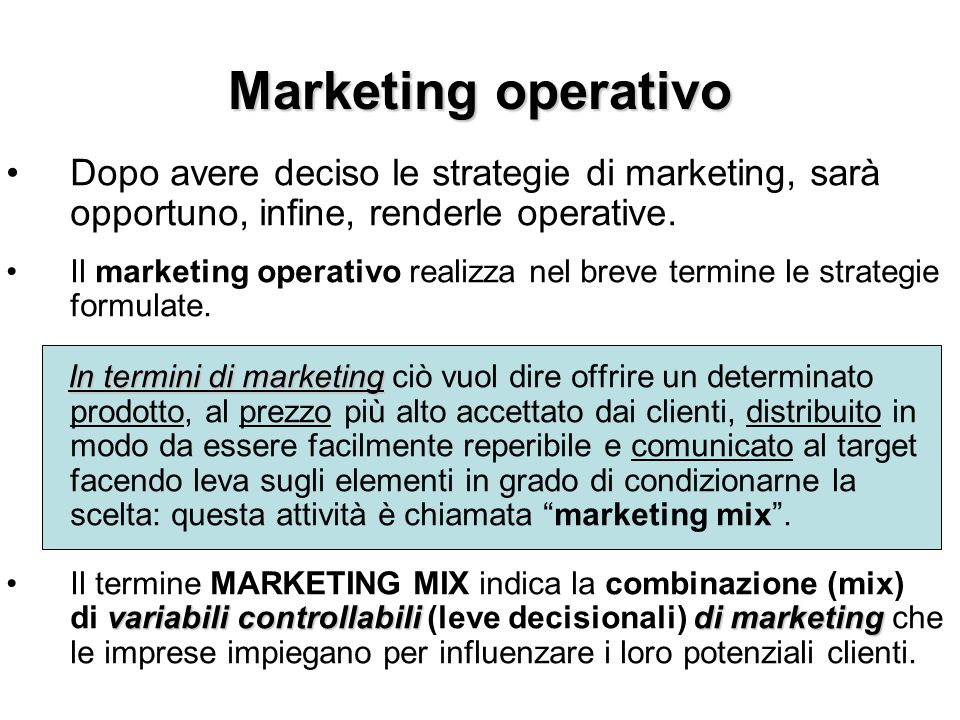 Marketing operativo Dopo avere deciso le strategie di marketing, sarà opportuno, infine, renderle operative.