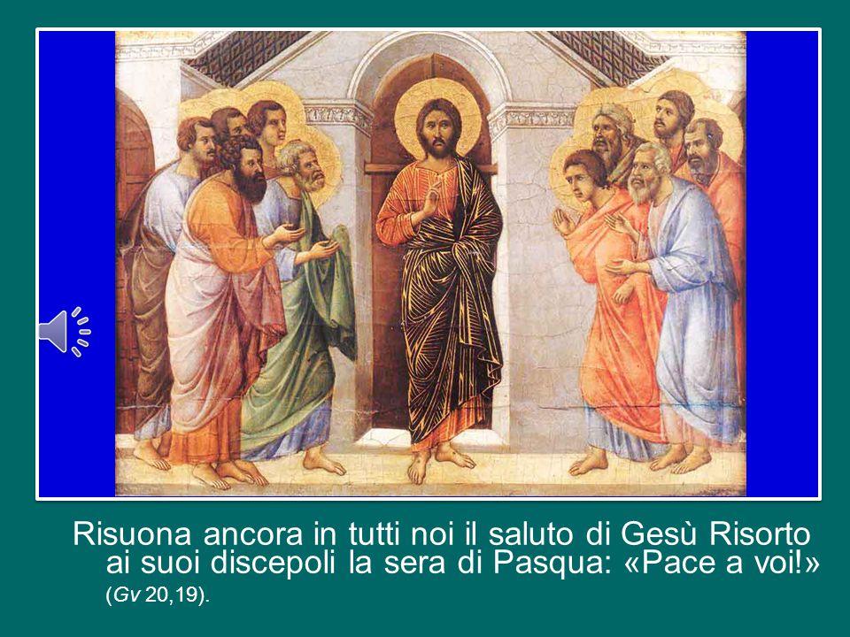 Risuona ancora in tutti noi il saluto di Gesù Risorto ai suoi discepoli la sera di Pasqua: «Pace a voi!» (Gv 20,19).