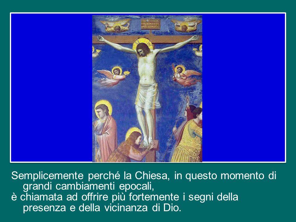 Semplicemente perché la Chiesa, in questo momento di grandi cambiamenti epocali, è chiamata ad offrire più fortemente i segni della presenza e della vicinanza di Dio.