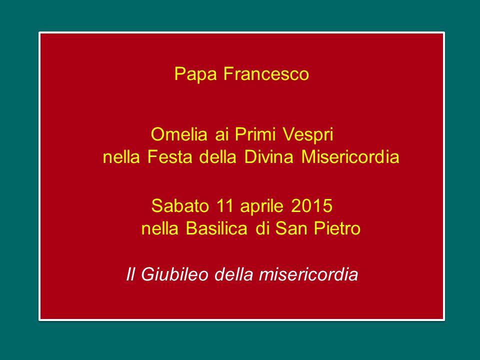 Papa Francesco Omelia ai Primi Vespri nella Festa della Divina Misericordia Sabato 11 aprile 2015 nella Basilica di San Pietro Il Giubileo della misericordia