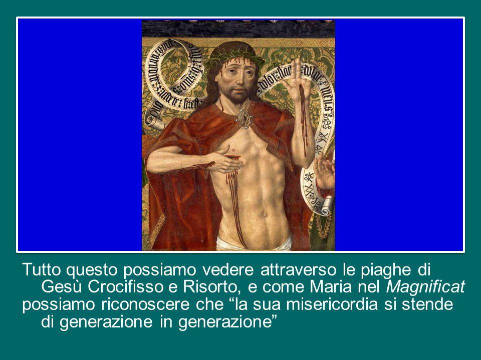 Tutto questo possiamo vedere attraverso le piaghe di Gesù Crocifisso e Risorto, e come Maria nel Magnificat possiamo riconoscere che la sua misericordia si stende di generazione in generazione