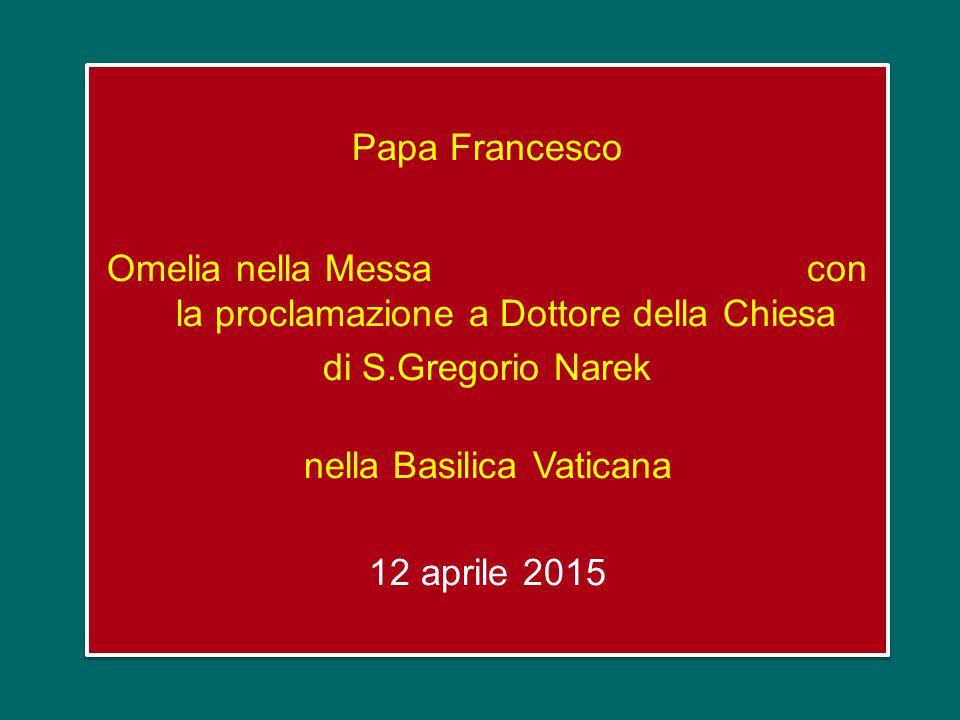 Papa Francesco Omelia nella Messa con la proclamazione a Dottore della Chiesa di S.Gregorio Narek nella Basilica Vaticana 12 aprile 2015