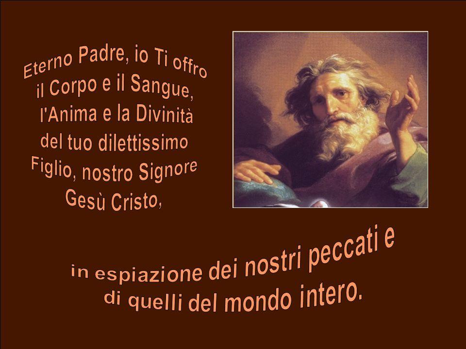 Eterno Padre, io Ti offro il Corpo e il Sangue, l Anima e la Divinità