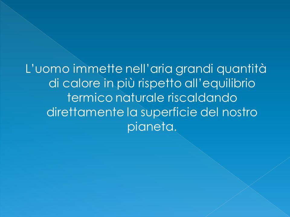 L'uomo immette nell'aria grandi quantità di calore in più rispetto all'equilibrio termico naturale riscaldando direttamente la superficie del nostro pianeta.