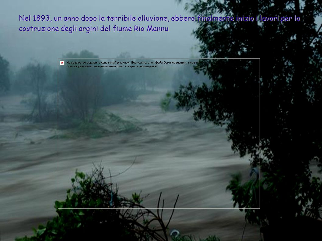 Nel 1893, un anno dopo la terribile alluvione, ebbero finalmente inizio i lavori per la costruzione degli argini del fiume Rio Mannu