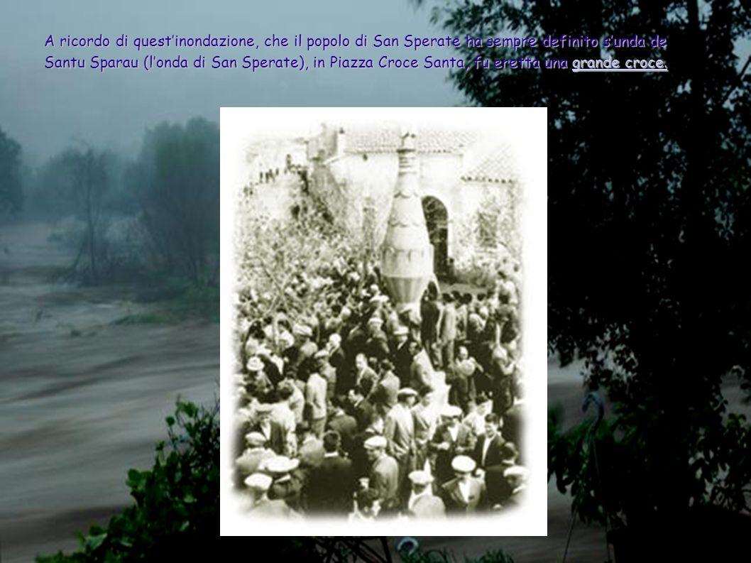 A ricordo di quest'inondazione, che il popolo di San Sperate ha sempre definito s'unda de Santu Sparau (l'onda di San Sperate), in Piazza Croce Santa, fu eretta una grande croce.