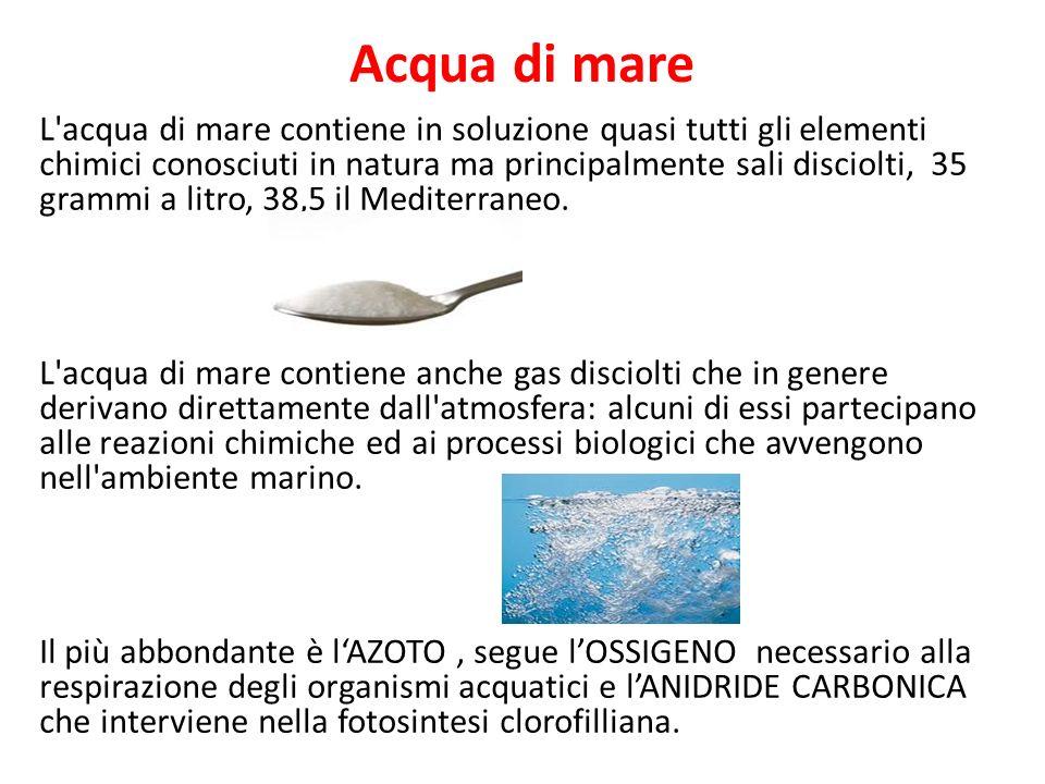 L acqua di mare contiene in soluzione quasi tutti gli elementi chimici conosciuti in natura ma principalmente sali disciolti, 35 grammi a litro, 38,5 il Mediterraneo.