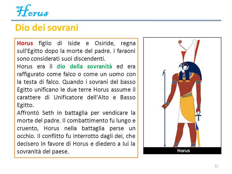 Horus Dio dei sovrani. Horus figlio di Iside e Osiride, regna sull Egitto dopo la morte del padre. I faraoni sono considerati suoi discendenti.