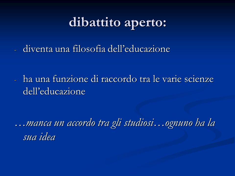 dibattito aperto: diventa una filosofia dell'educazione. ha una funzione di raccordo tra le varie scienze dell'educazione.