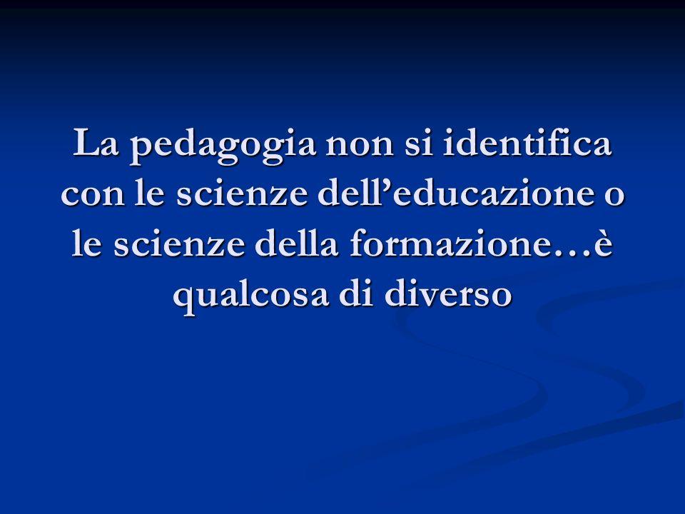 La pedagogia non si identifica con le scienze dell'educazione o le scienze della formazione…è qualcosa di diverso