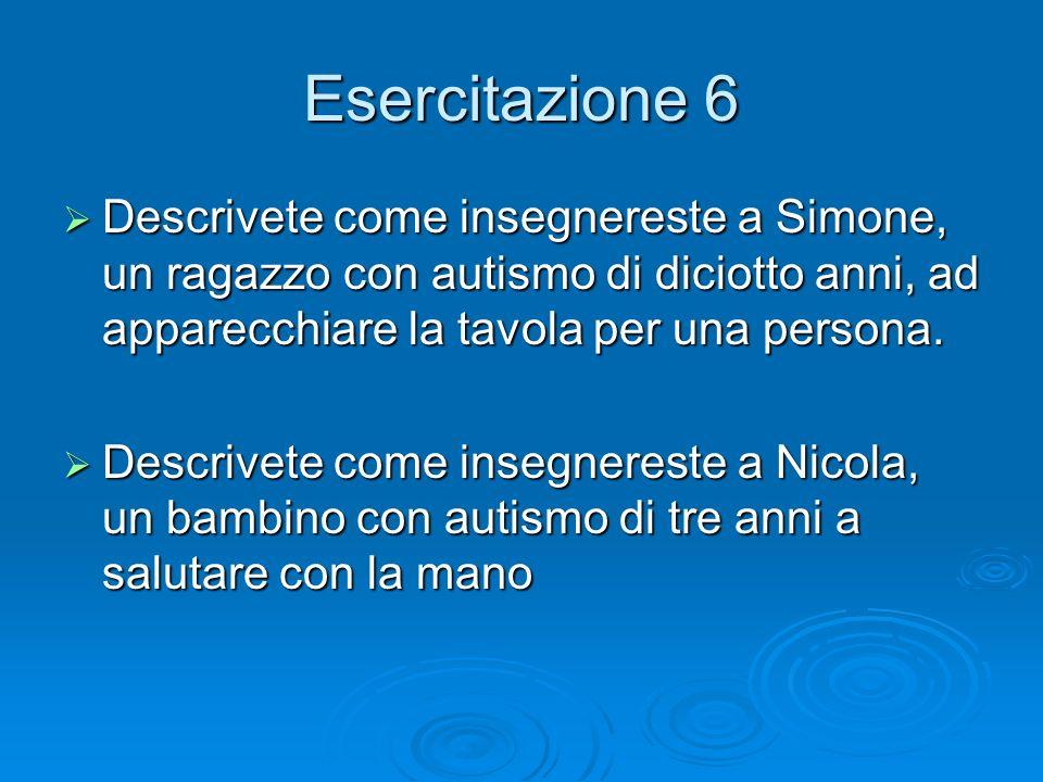 Esercitazione 6 Descrivete come insegnereste a Simone, un ragazzo con autismo di diciotto anni, ad apparecchiare la tavola per una persona.