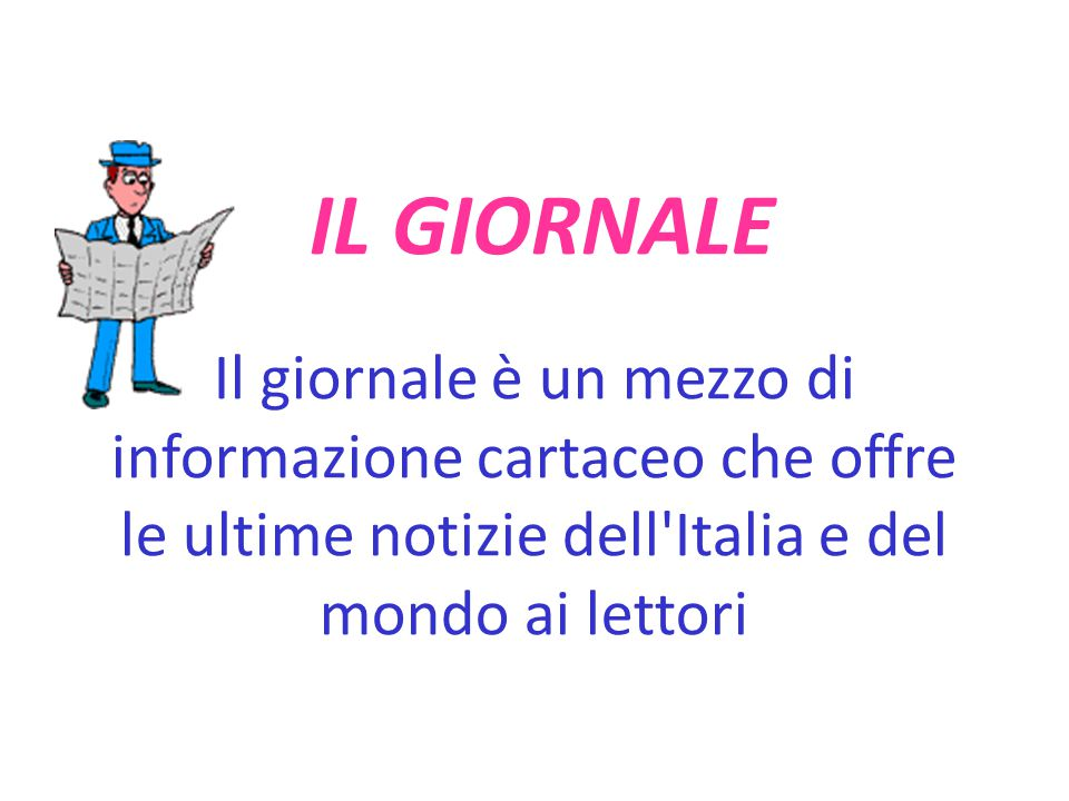 IL GIORNALE Il giornale è un mezzo di informazione cartaceo che offre le ultime notizie dell Italia e del mondo ai lettori.