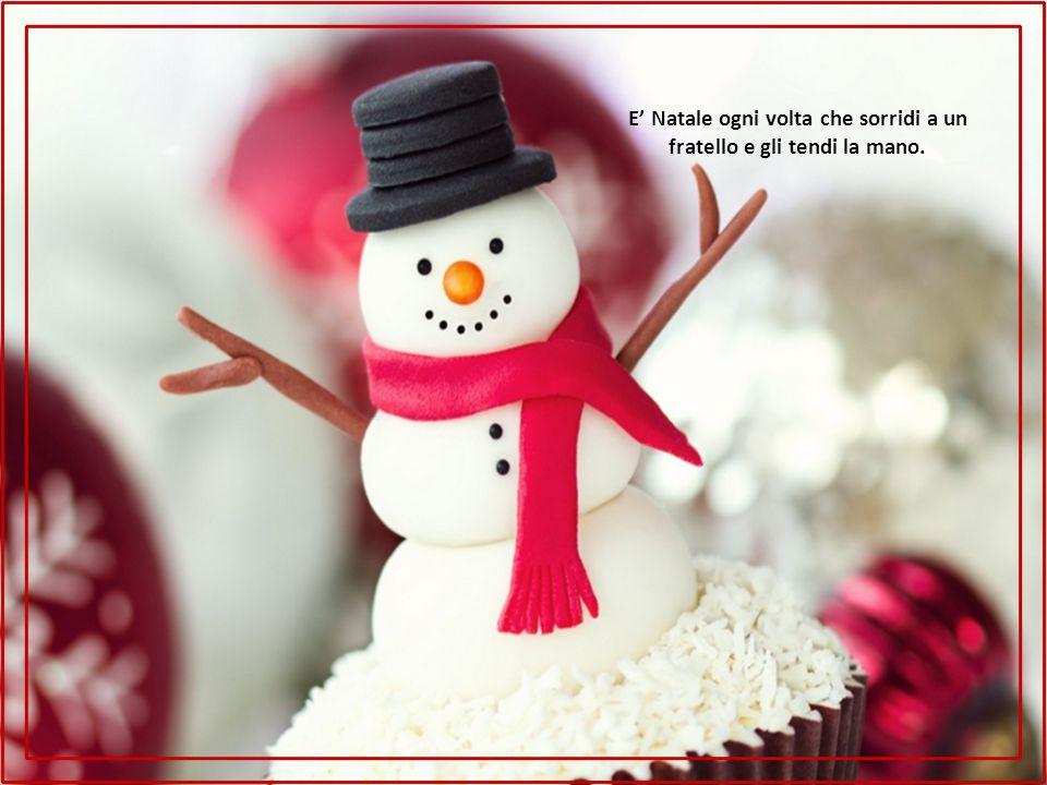 E' Natale ogni volta che sorridi a un fratello e gli tendi la mano.