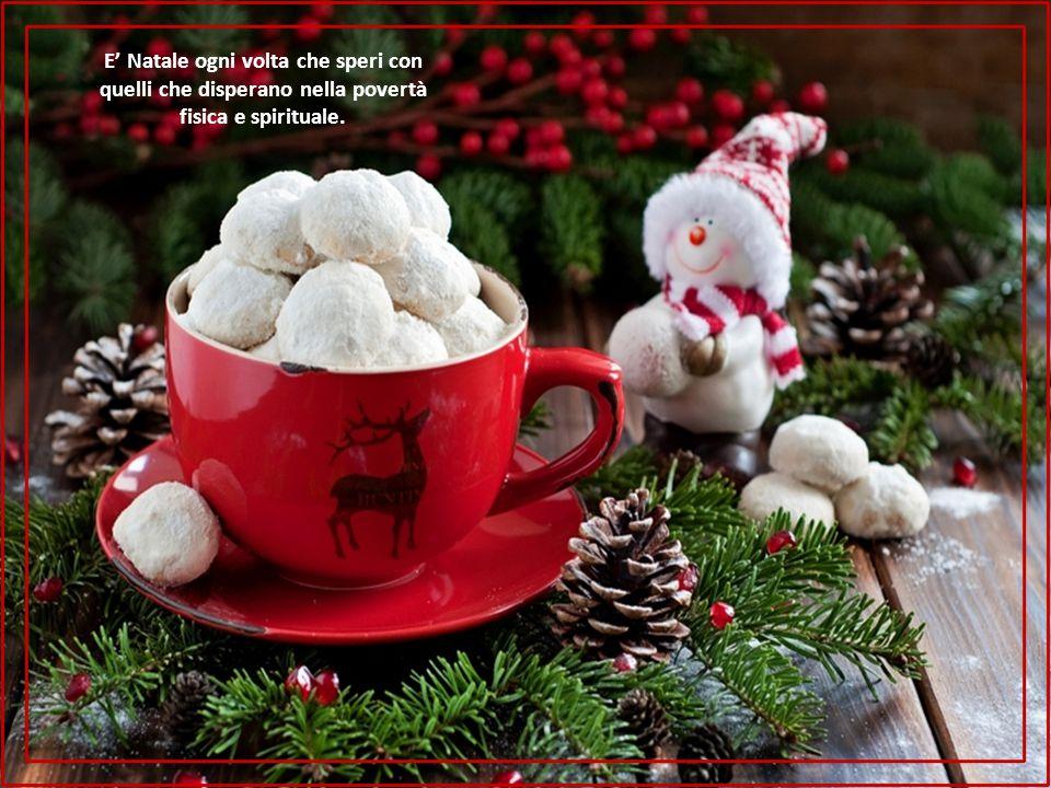 E' Natale ogni volta che speri con quelli che disperano nella povertà fisica e spirituale.
