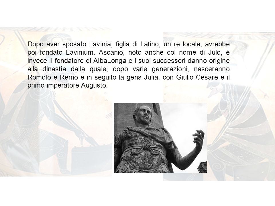 Dopo aver sposato Lavinia, figlia di Latino, un re locale, avrebbe poi fondato Lavinium. Ascanio, noto anche col nome di Julo, è invece il fondatore di AlbaLonga e i suoi successori danno origine alla dinastia dalla quale, dopo varie generazioni, nasceranno Romolo e Remo e in seguito la gens Julia, con Giulio Cesare e il primo imperatore Augusto.