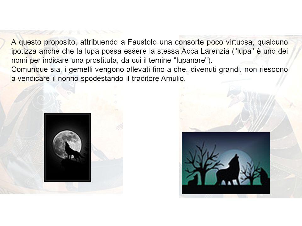 A questo proposito, attribuendo a Faustolo una consorte poco virtuosa, qualcuno ipotizza anche che la lupa possa essere la stessa Acca Larenzia ( lupa è uno dei nomi per indicare una prostituta, da cui il temine lupanare ).