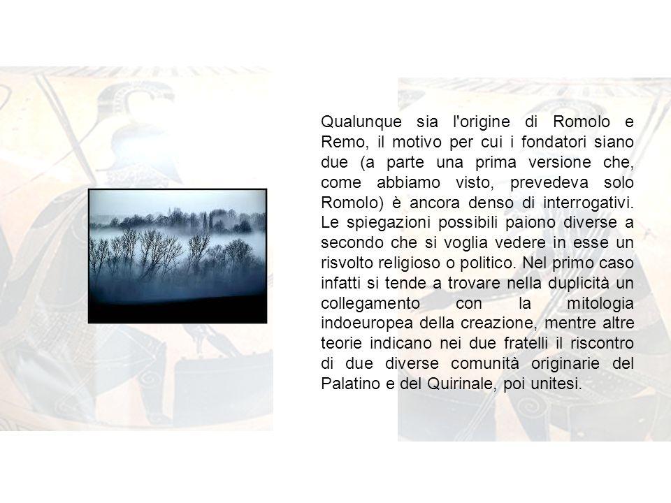 Qualunque sia l origine di Romolo e Remo, il motivo per cui i fondatori siano due (a parte una prima versione che, come abbiamo visto, prevedeva solo Romolo) è ancora denso di interrogativi.