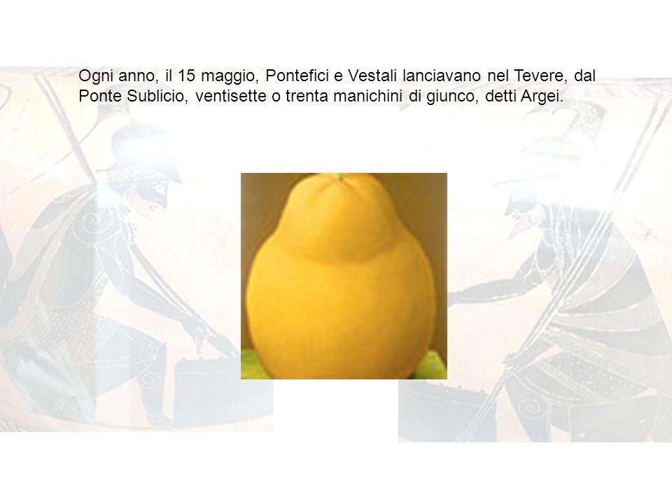 Ogni anno, il 15 maggio, Pontefici e Vestali lanciavano nel Tevere, dal Ponte Sublicio, ventisette o trenta manichini di giunco, detti Argei.