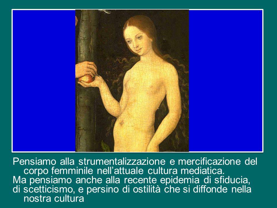 Pensiamo alla strumentalizzazione e mercificazione del corpo femminile nell'attuale cultura mediatica.
