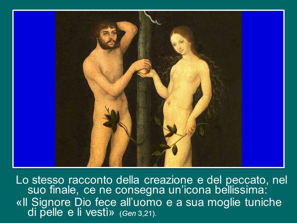 Lo stesso racconto della creazione e del peccato, nel suo finale, ce ne consegna un'icona bellissima: «Il Signore Dio fece all'uomo e a sua moglie tuniche di pelle e li vestì» (Gen 3,21).