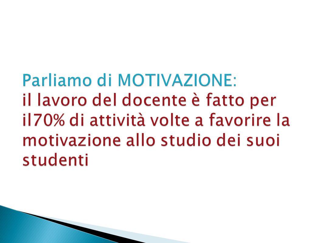 Parliamo di MOTIVAZIONE: il lavoro del docente è fatto per il70% di attività volte a favorire la motivazione allo studio dei suoi studenti
