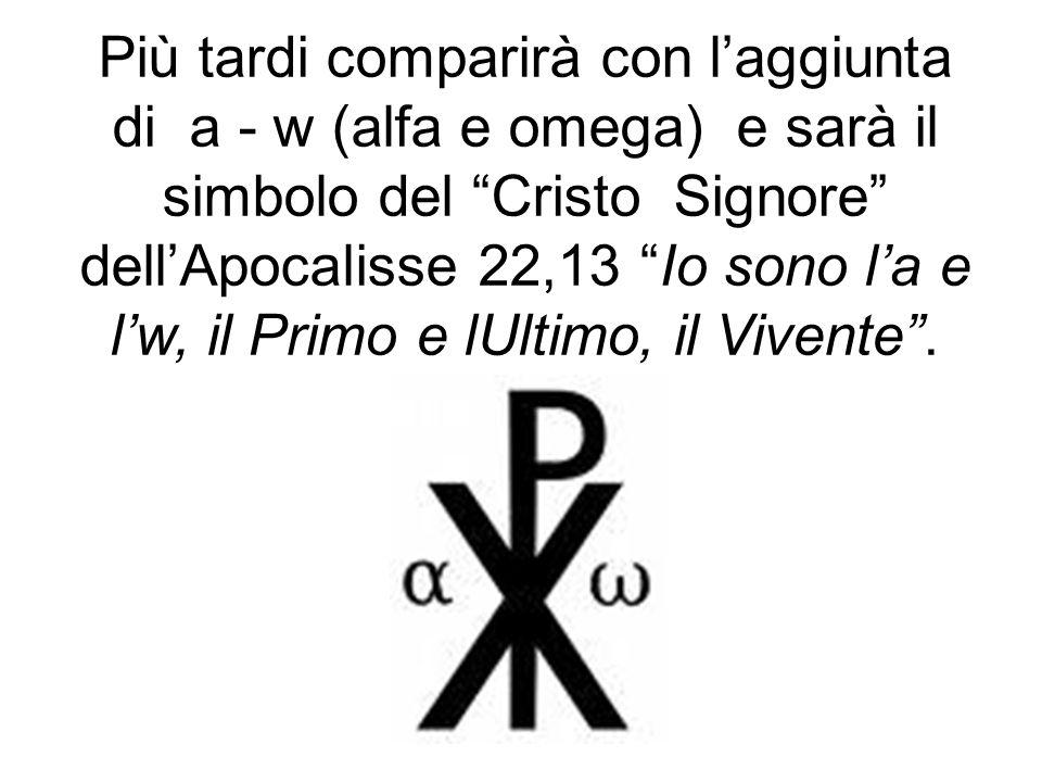 Più tardi comparirà con l'aggiunta di a - w (alfa e omega) e sarà il simbolo del Cristo Signore dell'Apocalisse 22,13 Io sono l'a e l'w, il Primo e lUltimo, il Vivente .