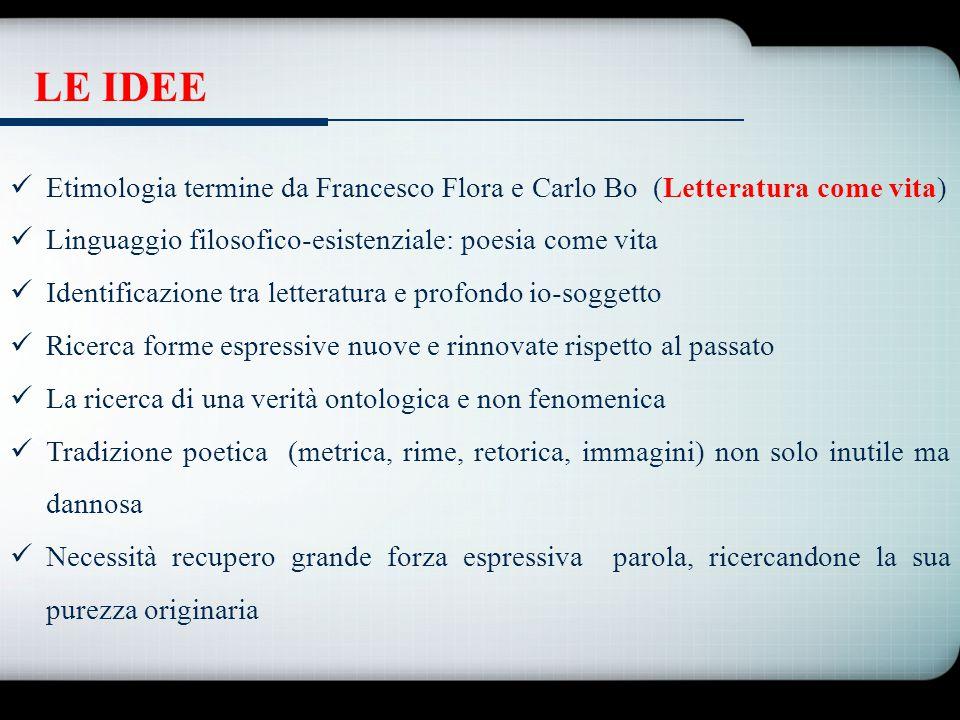 LE IDEE Etimologia termine da Francesco Flora e Carlo Bo (Letteratura come vita) Linguaggio filosofico-esistenziale: poesia come vita.