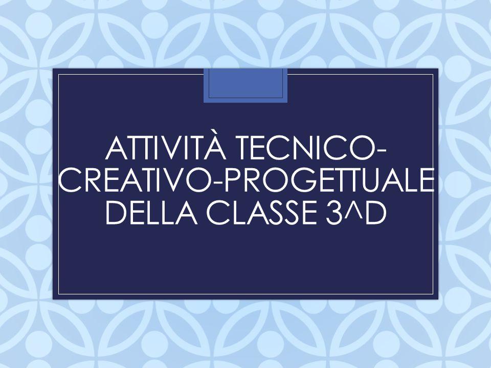ATTIVITÀ TECNICO-CREATIVO-PROGETTUALE DELLA CLASSE 3^D