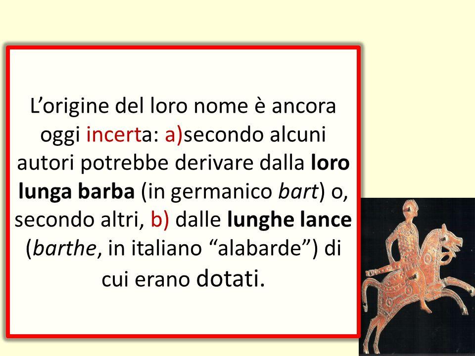 L'origine del loro nome è ancora oggi incerta: a)secondo alcuni autori potrebbe derivare dalla loro lunga barba (in germanico bart) o, secondo altri, b) dalle lunghe lance (barthe, in italiano alabarde ) di cui erano dotati.