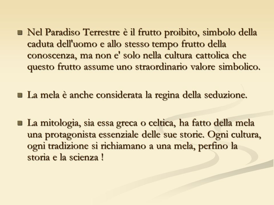 Nel Paradiso Terrestre è il frutto proibito, simbolo della caduta dell uomo e allo stesso tempo frutto della conoscenza, ma non e solo nella cultura cattolica che questo frutto assume uno straordinario valore simbolico.