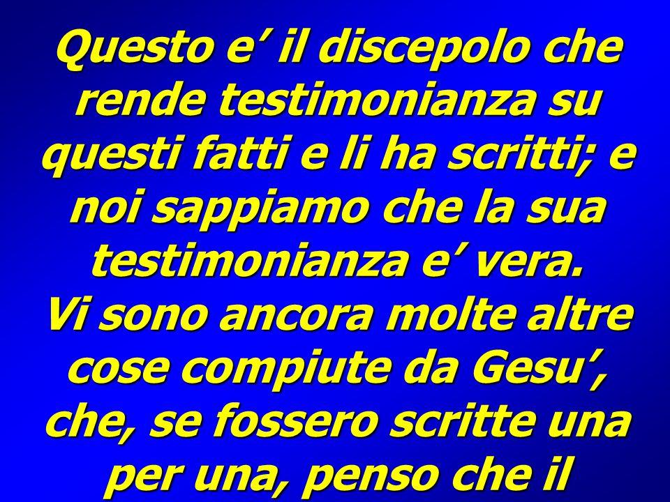 Questo e' il discepolo che rende testimonianza su questi fatti e li ha scritti; e noi sappiamo che la sua testimonianza e' vera.