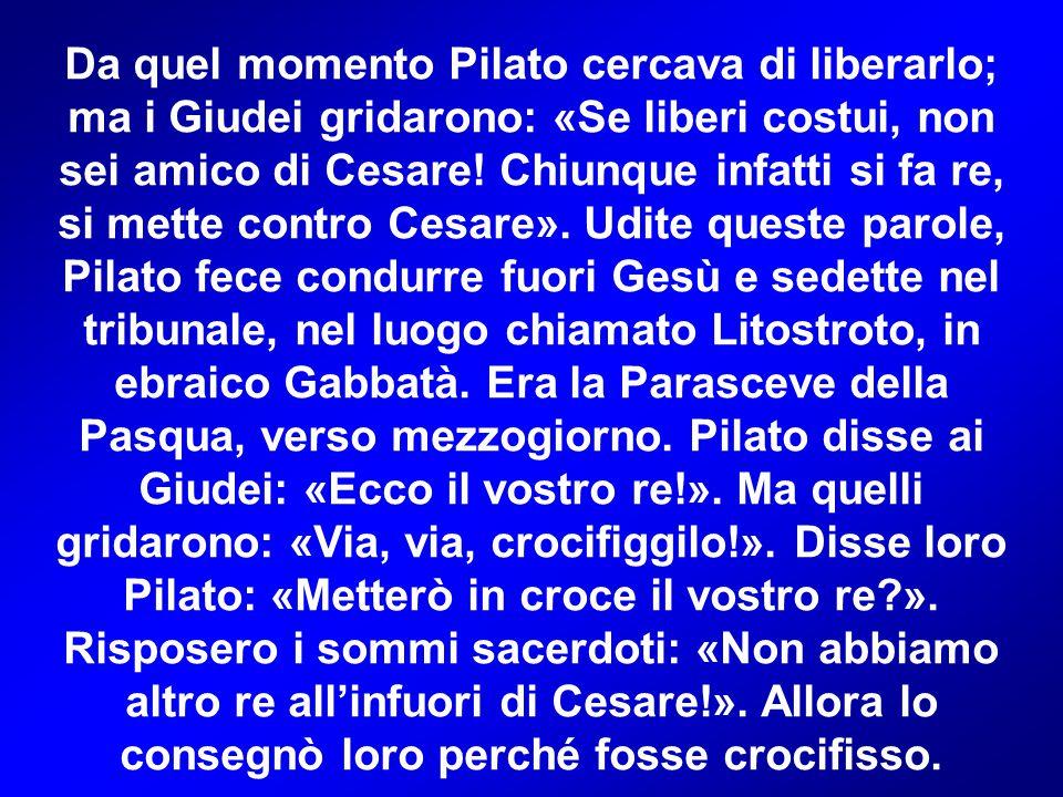 Da quel momento Pilato cercava di liberarlo; ma i Giudei gridarono: «Se liberi costui, non sei amico di Cesare.