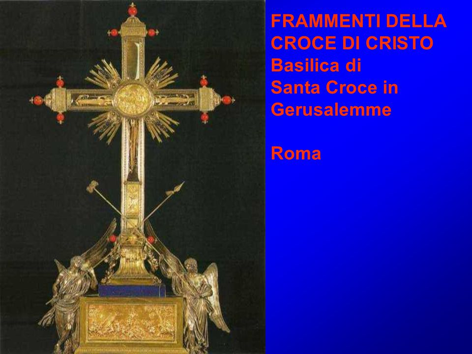 FRAMMENTI DELLA CROCE DI CRISTO Basilica di Santa Croce in Gerusalemme Roma