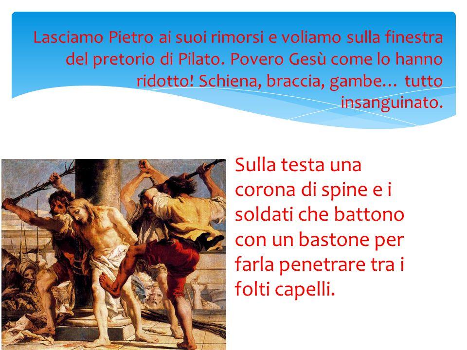 Lasciamo Pietro ai suoi rimorsi e voliamo sulla finestra del pretorio di Pilato. Povero Gesù come lo hanno ridotto! Schiena, braccia, gambe… tutto insanguinato.