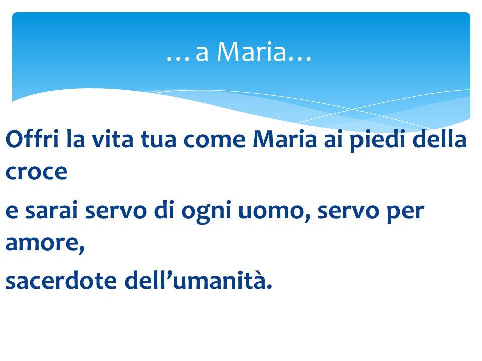 …a Maria… Offri la vita tua come Maria ai piedi della croce e sarai servo di ogni uomo, servo per amore, sacerdote dell'umanità.