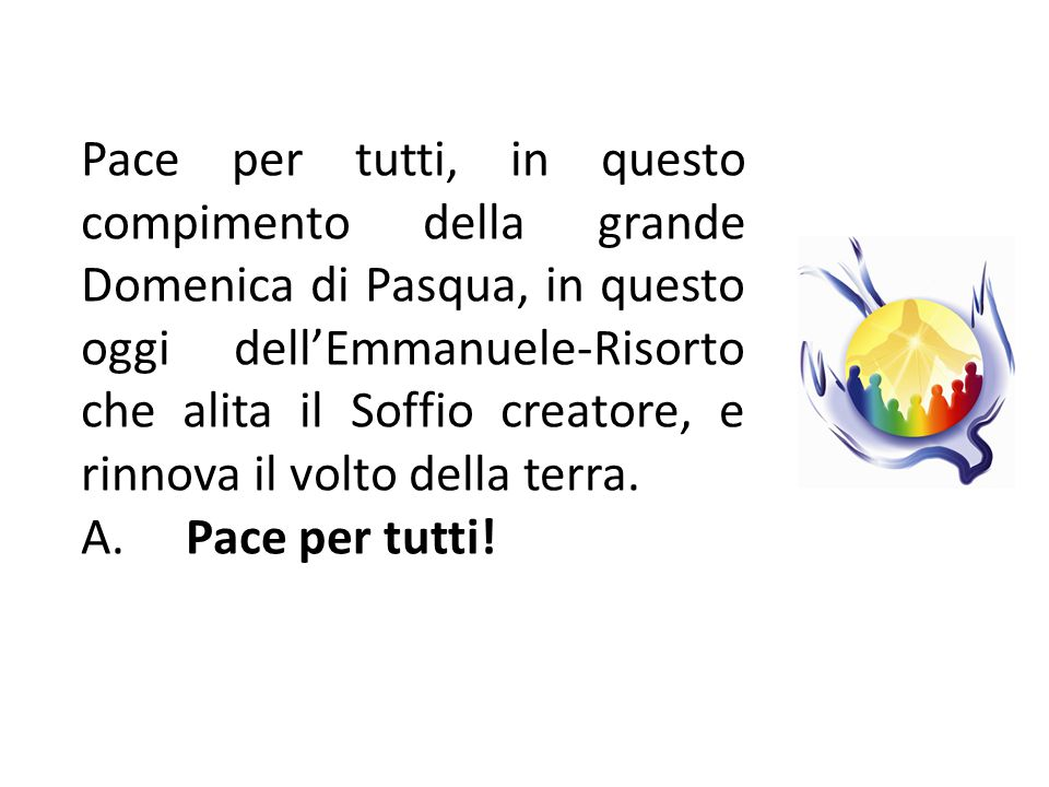 Pace per tutti, in questo compimento della grande Domenica di Pasqua, in questo oggi dell'Emmanuele-Risorto che alita il Soffio creatore, e rinnova il volto della terra.