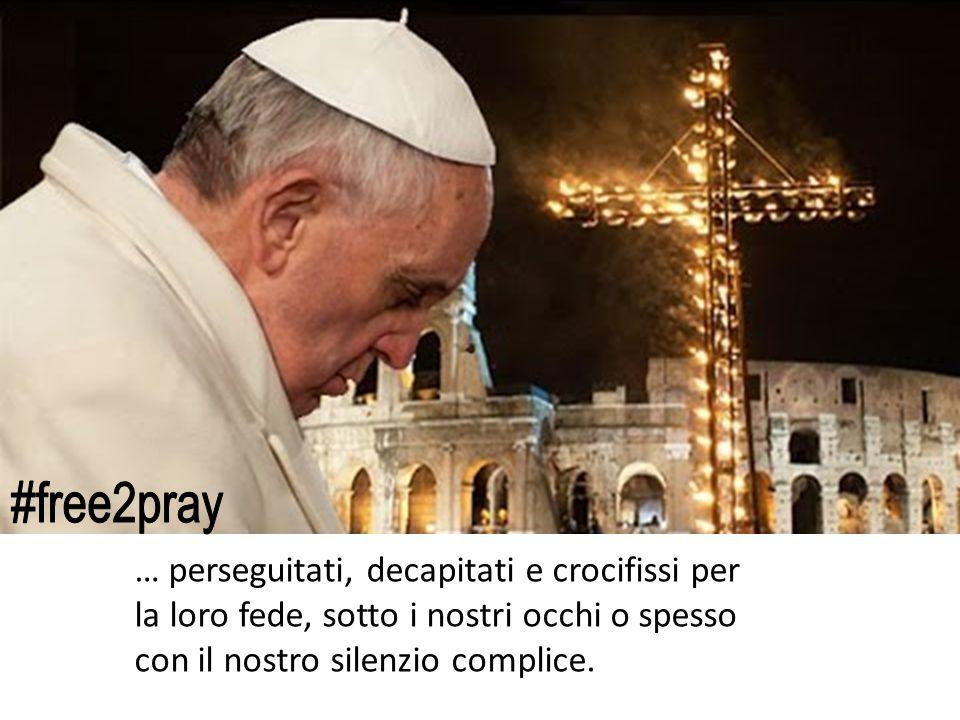 #free2pray … perseguitati, decapitati e crocifissi per la loro fede, sotto i nostri occhi o spesso con il nostro silenzio complice.