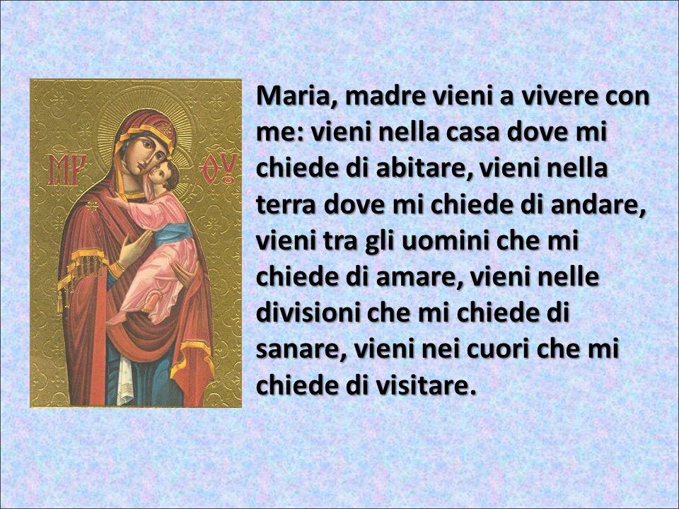Maria, madre vieni a vivere con me: vieni nella casa dove mi chiede di abitare, vieni nella terra dove mi chiede di andare, vieni tra gli uomini che mi chiede di amare, vieni nelle divisioni che mi chiede di sanare, vieni nei cuori che mi chiede di visitare.