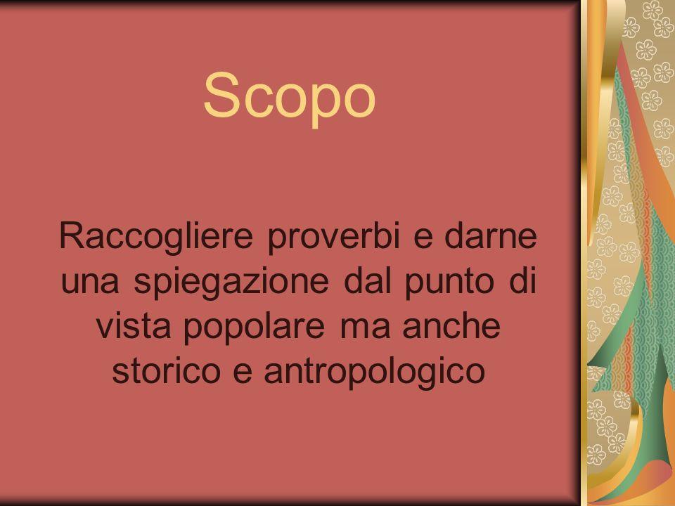 ScopoRaccogliere proverbi e darne una spiegazione dal punto di vista popolare ma anche storico e antropologico.
