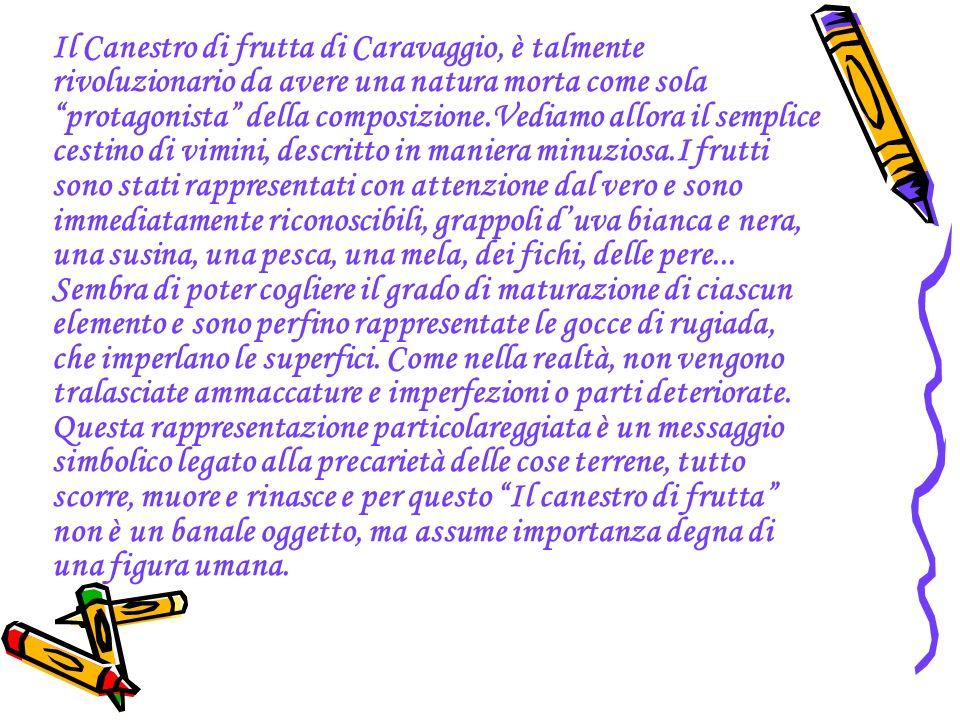 Il Canestro di frutta di Caravaggio, è talmente rivoluzionario da avere una natura morta come sola protagonista della composizione.Vediamo allora il semplice cestino di vimini, descritto in maniera minuziosa.I frutti sono stati rappresentati con attenzione dal vero e sono immediatamente riconoscibili, grappoli d'uva bianca e nera, una susina, una pesca, una mela, dei fichi, delle pere...