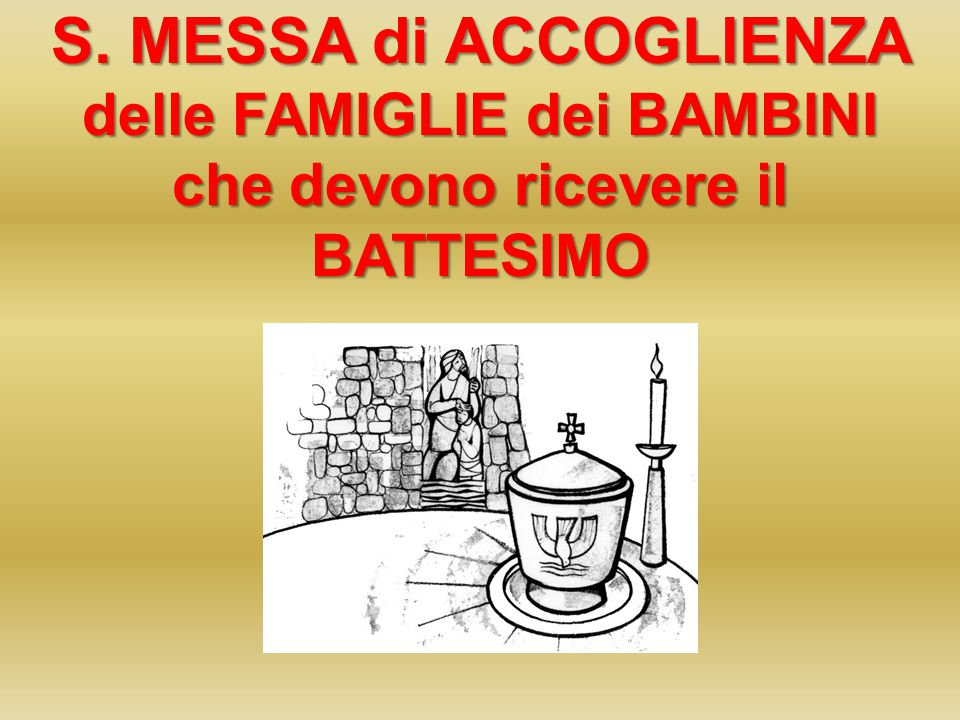 S. MESSA di ACCOGLIENZA delle FAMIGLIE dei BAMBINI che devono ricevere il BATTESIMO