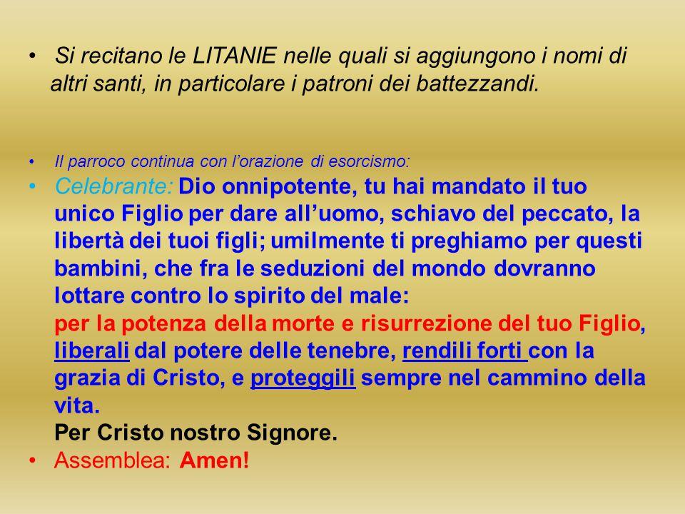Si recitano le LITANIE nelle quali si aggiungono i nomi di altri santi, in particolare i patroni dei battezzandi.